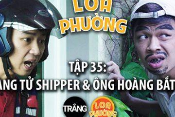 Loa Phường tập 35 | HOÀNG TỬ SHIPPER & ÔNG HOÀNG BẮT CÓC